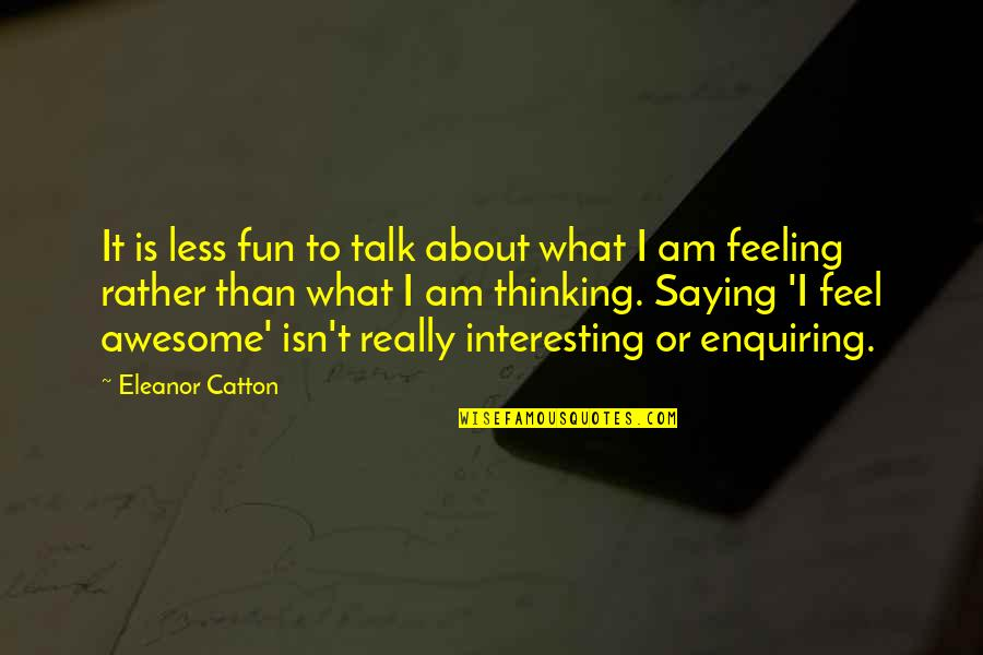 Catton Quotes By Eleanor Catton: It is less fun to talk about what
