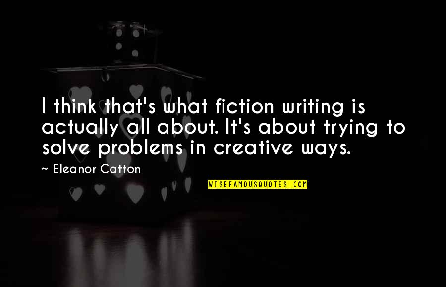 Catton Quotes By Eleanor Catton: I think that's what fiction writing is actually