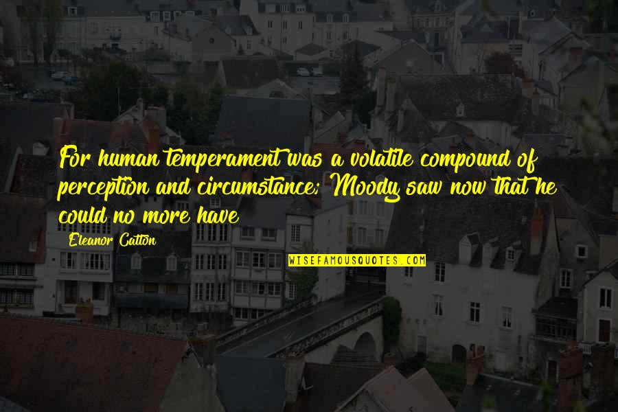 Catton Quotes By Eleanor Catton: For human temperament was a volatile compound of