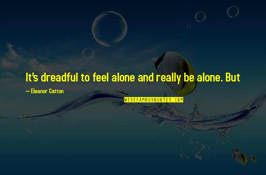 Catton Quotes By Eleanor Catton: It's dreadful to feel alone and really be
