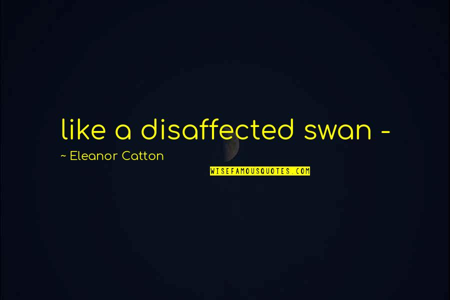 Catton Quotes By Eleanor Catton: like a disaffected swan -