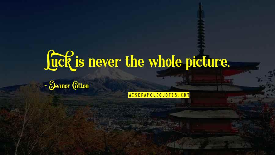 Catton Quotes By Eleanor Catton: Luck is never the whole picture,