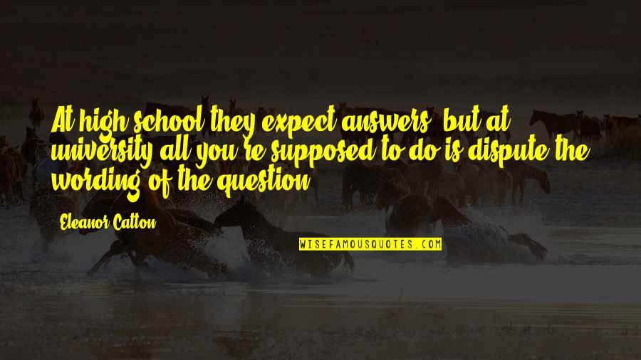 Catton Quotes By Eleanor Catton: At high school they expect answers, but at