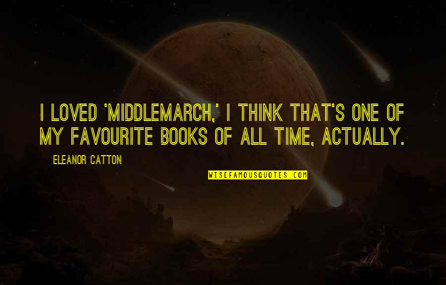 Catton Quotes By Eleanor Catton: I loved 'Middlemarch,' I think that's one of