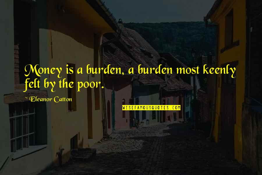 Catton Quotes By Eleanor Catton: Money is a burden, a burden most keenly