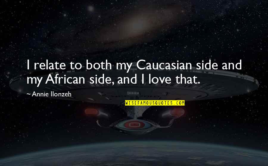Caucasian's Quotes By Annie Ilonzeh: I relate to both my Caucasian side and