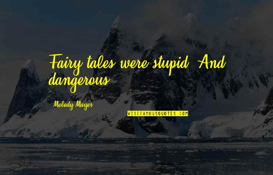 Caucasian's Quotes By Melody Mayer: Fairy tales were stupid. And dangerous.