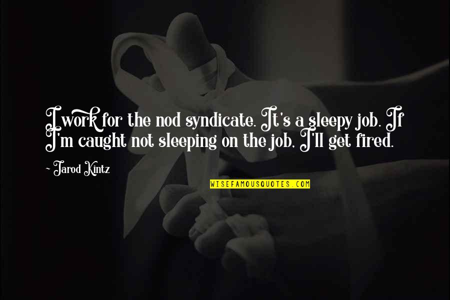 Caught Sleeping Quotes By Jarod Kintz: I work for the nod syndicate. It's a