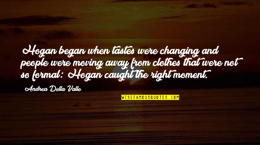 Caught Up In The Moment Quotes By Andrea Della Valle: Hogan began when tastes were changing and people