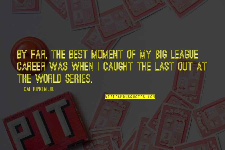 Caught Up In The Moment Quotes By Cal Ripken Jr.: By far, the best moment of my big