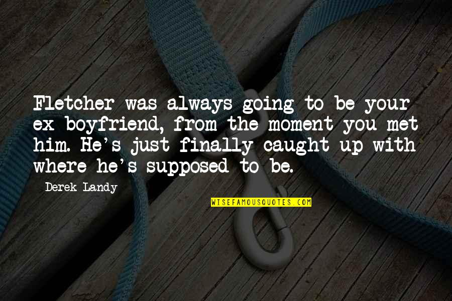 Caught Up In The Moment Quotes By Derek Landy: Fletcher was always going to be your ex-boyfriend,
