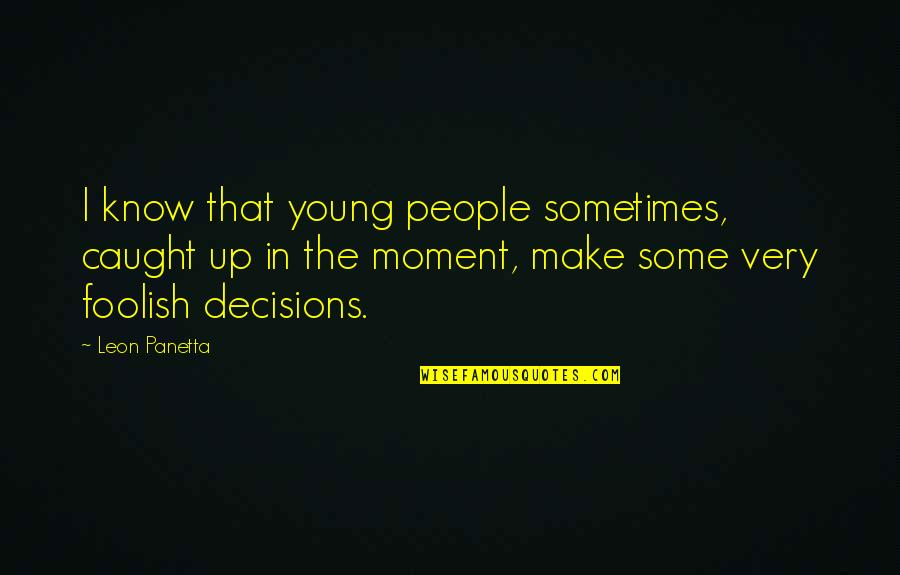 Caught Up In The Moment Quotes By Leon Panetta: I know that young people sometimes, caught up
