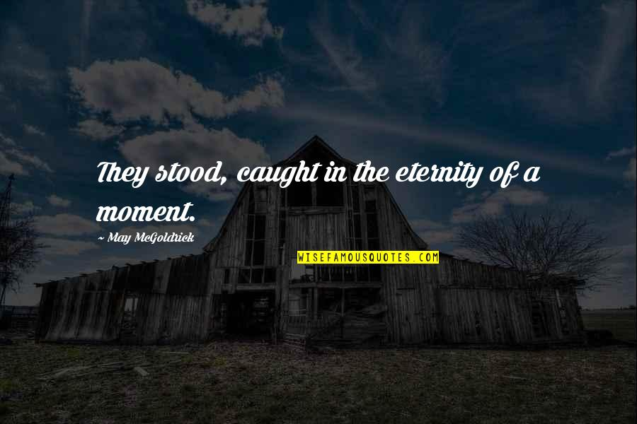 Caught Up In The Moment Quotes By May McGoldrick: They stood, caught in the eternity of a