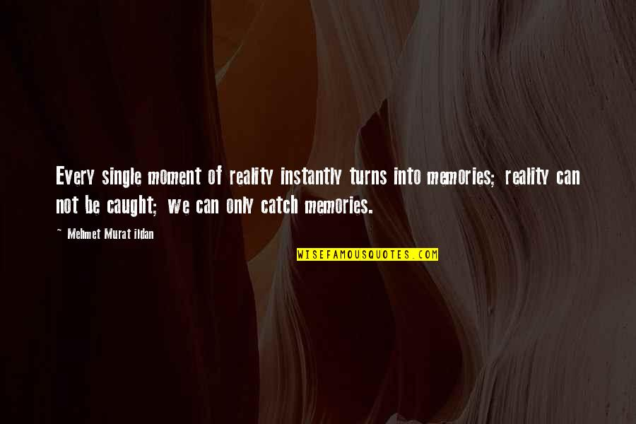 Caught Up In The Moment Quotes By Mehmet Murat Ildan: Every single moment of reality instantly turns into