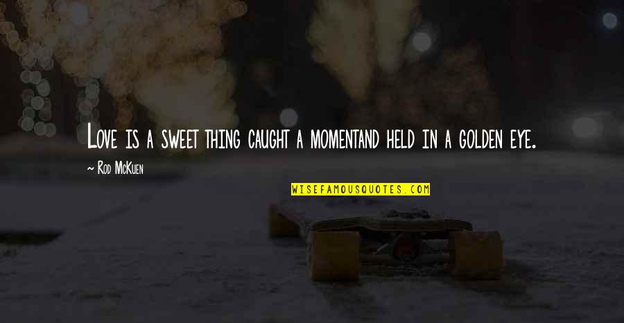 Caught Up In The Moment Quotes By Rod McKuen: Love is a sweet thing caught a momentand