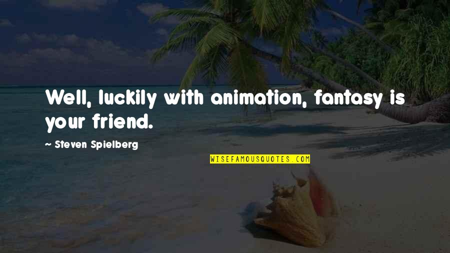 Caught Up In The Moment Quotes By Steven Spielberg: Well, luckily with animation, fantasy is your friend.