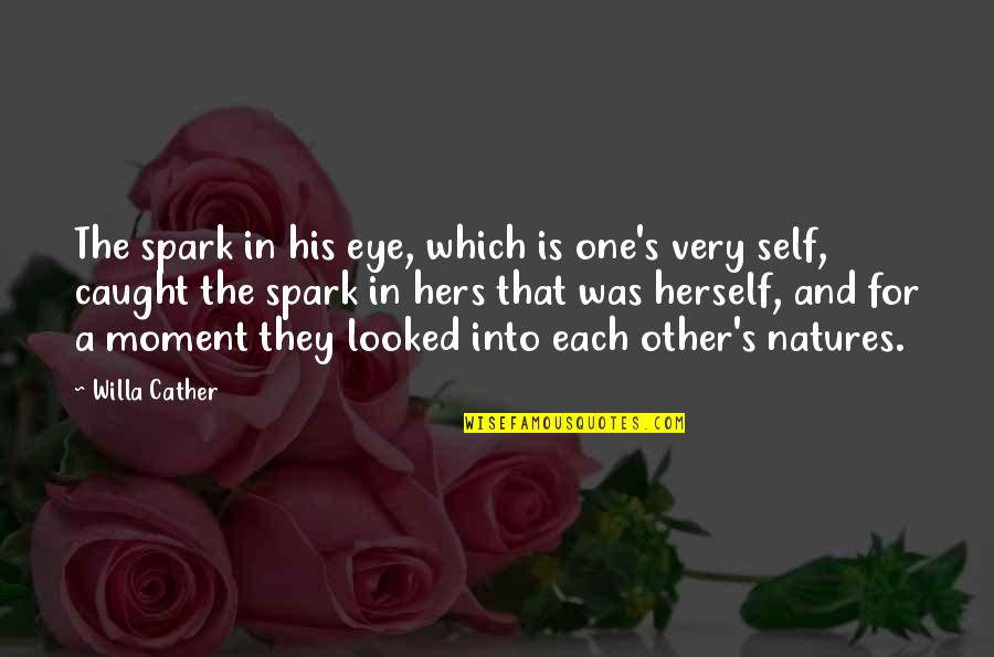 Caught Up In The Moment Quotes By Willa Cather: The spark in his eye, which is one's