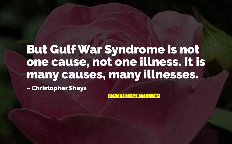 Causes Of War Quotes By Christopher Shays: But Gulf War Syndrome is not one cause,