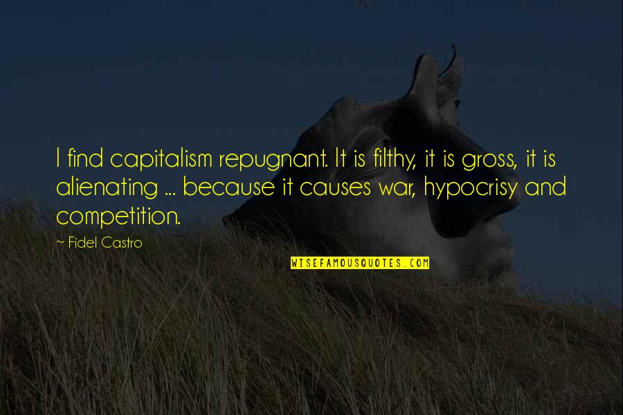 Causes Of War Quotes By Fidel Castro: I find capitalism repugnant. It is filthy, it