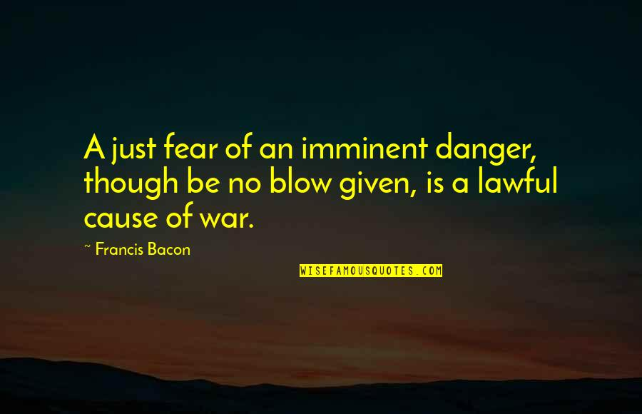 Causes Of War Quotes By Francis Bacon: A just fear of an imminent danger, though