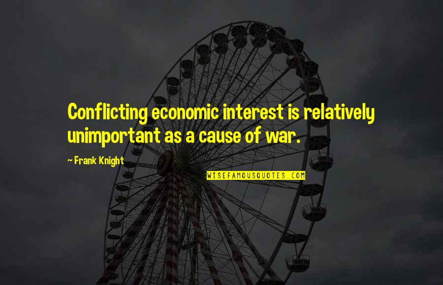 Causes Of War Quotes By Frank Knight: Conflicting economic interest is relatively unimportant as a