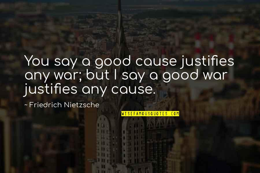 Causes Of War Quotes By Friedrich Nietzsche: You say a good cause justifies any war;