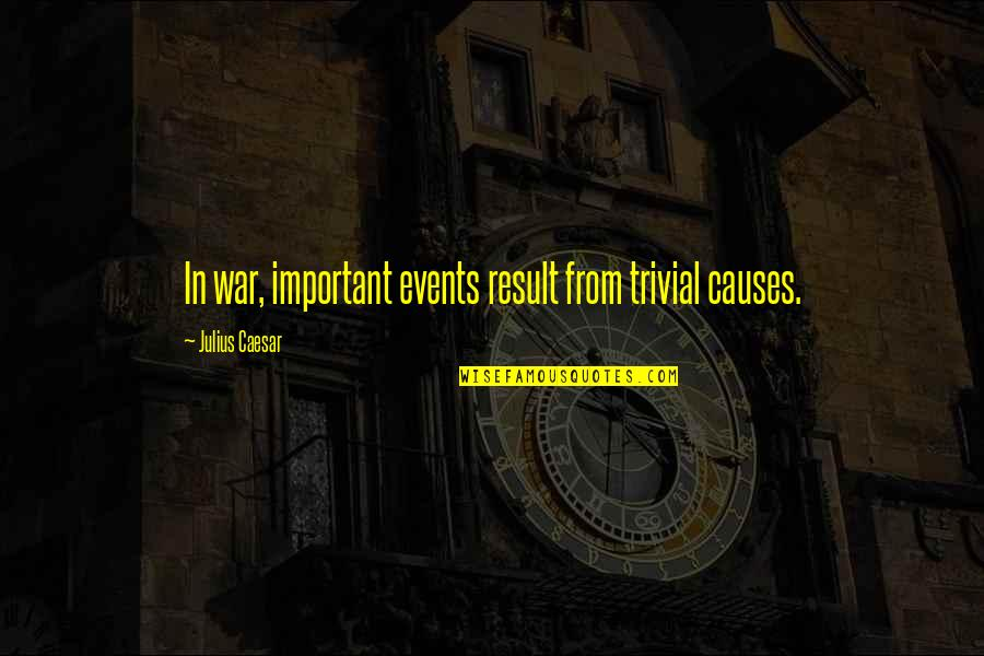 Causes Of War Quotes By Julius Caesar: In war, important events result from trivial causes.