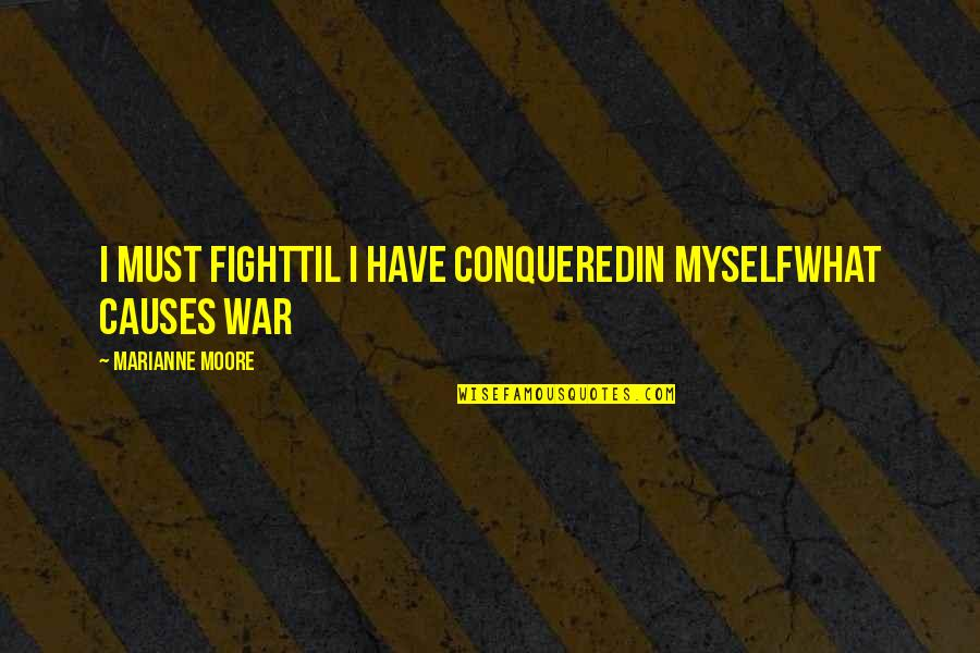 Causes Of War Quotes By Marianne Moore: I must fightTil I have conqueredIn myselfwhat causes