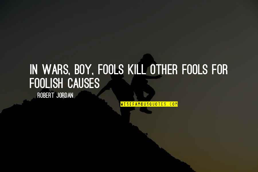 Causes Of War Quotes By Robert Jordan: In wars, boy, fools kill other fools for