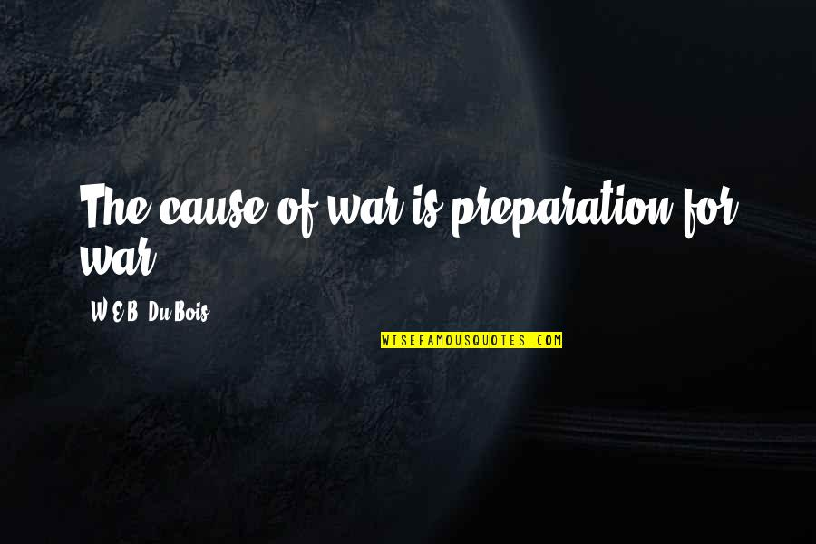 Causes Of War Quotes By W.E.B. Du Bois: The cause of war is preparation for war.