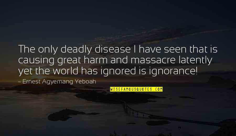 Causing Harm Quotes By Ernest Agyemang Yeboah: The only deadly disease I have seen that