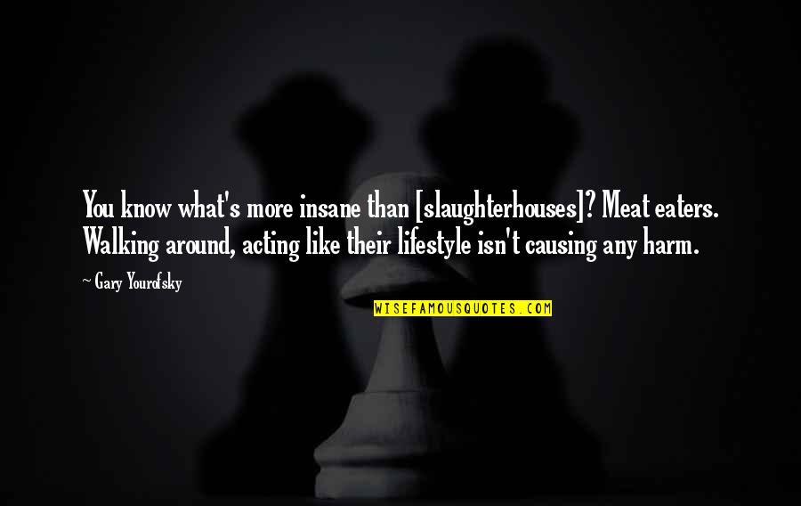 Causing Harm Quotes By Gary Yourofsky: You know what's more insane than [slaughterhouses]? Meat