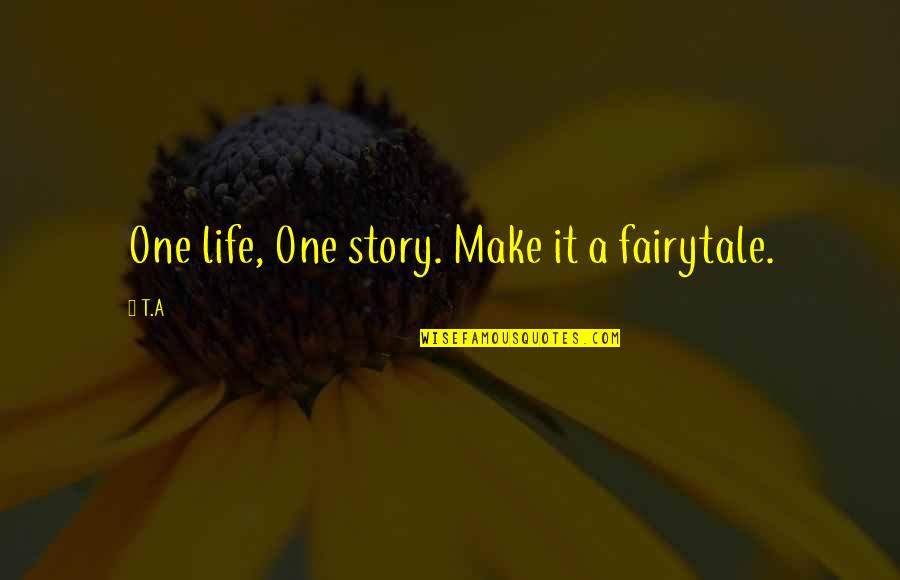 Causing Harm Quotes By T.A: One life, One story. Make it a fairytale.