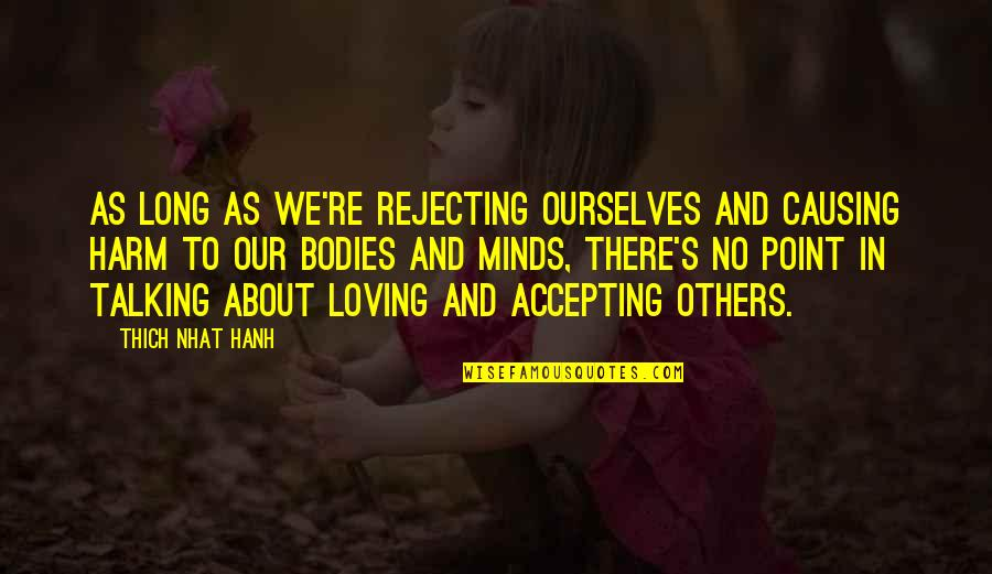 Causing Harm Quotes By Thich Nhat Hanh: As long as we're rejecting ourselves and causing