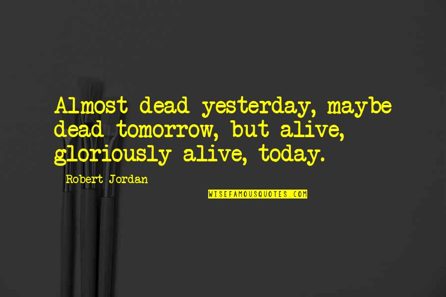 Cauthon Quotes By Robert Jordan: Almost dead yesterday, maybe dead tomorrow, but alive,