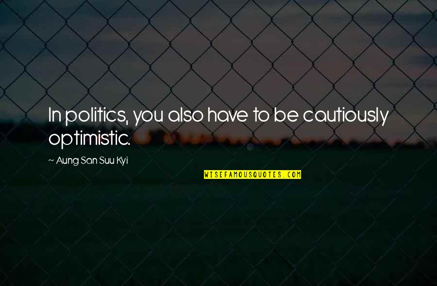 Cautiously Quotes By Aung San Suu Kyi: In politics, you also have to be cautiously