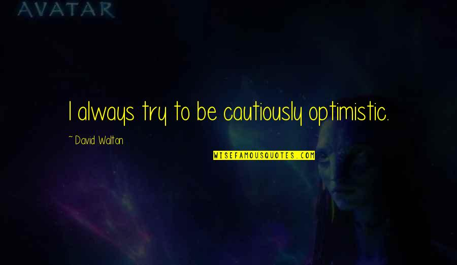 Cautiously Quotes By David Walton: I always try to be cautiously optimistic.