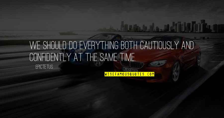 Cautiously Quotes By Epictetus: We should do everything both cautiously and confidently