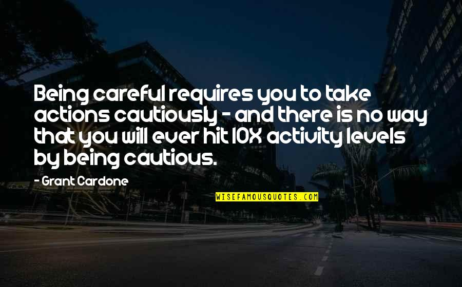 Cautiously Quotes By Grant Cardone: Being careful requires you to take actions cautiously