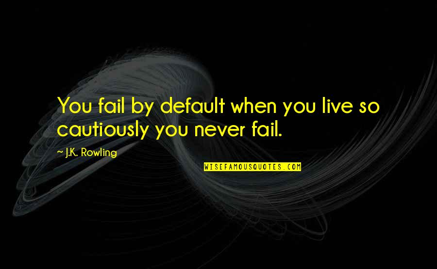 Cautiously Quotes By J.K. Rowling: You fail by default when you live so