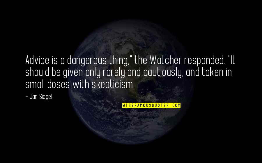 """Cautiously Quotes By Jan Siegel: Advice is a dangerous thing,"""" the Watcher responded."""
