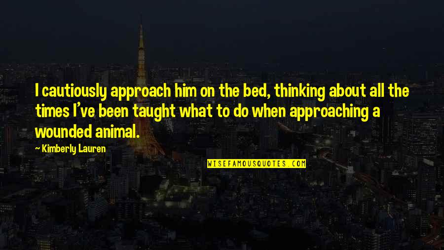 Cautiously Quotes By Kimberly Lauren: I cautiously approach him on the bed, thinking