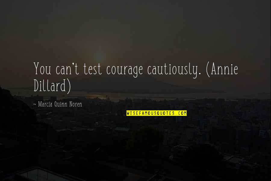 Cautiously Quotes By Marcia Quinn Noren: You can't test courage cautiously. (Annie Dillard)