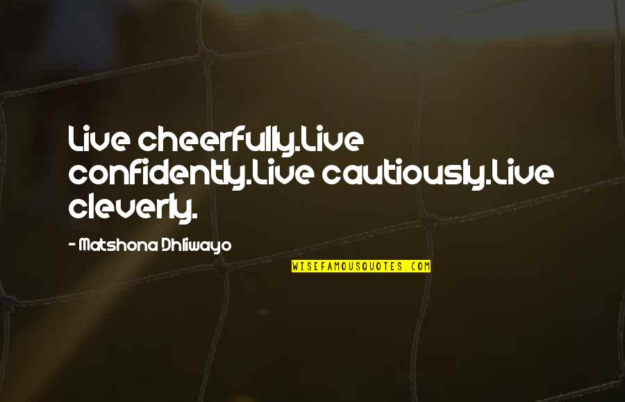 Cautiously Quotes By Matshona Dhliwayo: Live cheerfully.Live confidently.Live cautiously.Live cleverly.