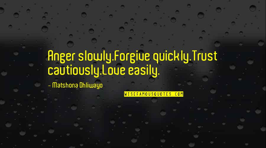 Cautiously Quotes By Matshona Dhliwayo: Anger slowly.Forgive quickly.Trust cautiously.Love easily.