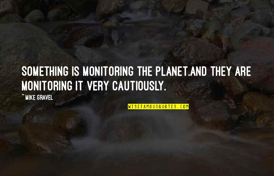 Cautiously Quotes By Mike Gravel: Something is monitoring the planet.And they are monitoring