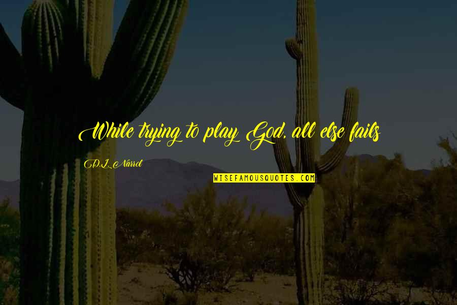 Cavalryman's Quotes By D.L. Narrol: While trying to play God, all else fails