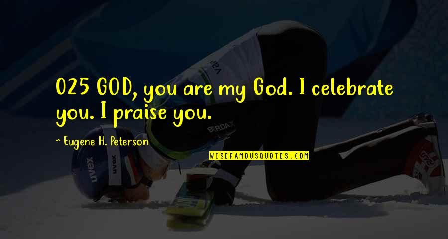 Cavan Huang Quotes By Eugene H. Peterson: 025 GOD, you are my God. I celebrate