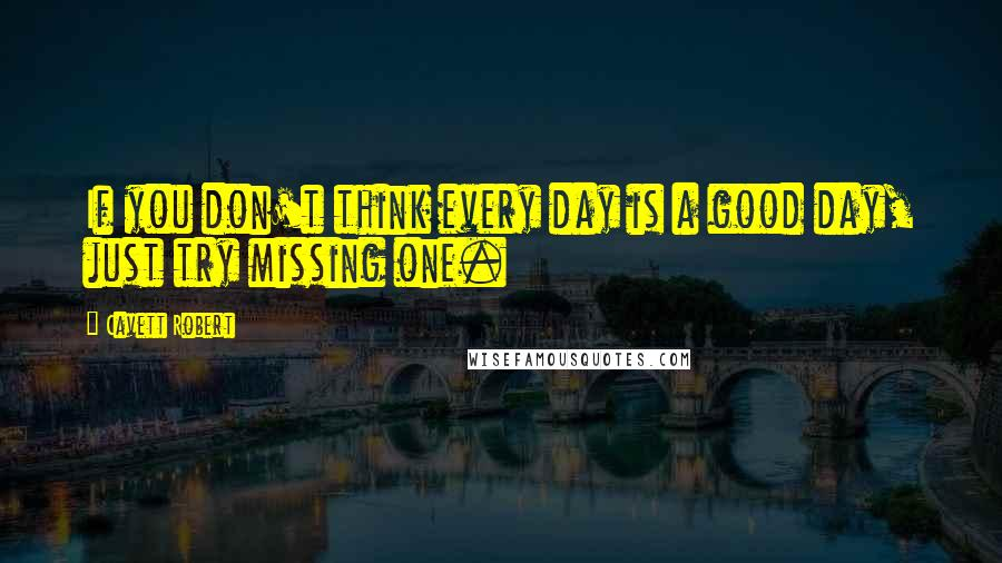 Cavett Robert quotes: If you don't think every day is a good day, just try missing one.