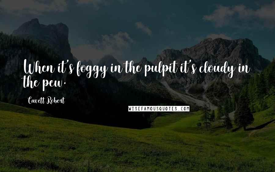 Cavett Robert quotes: When it's foggy in the pulpit it's cloudy in the pew.